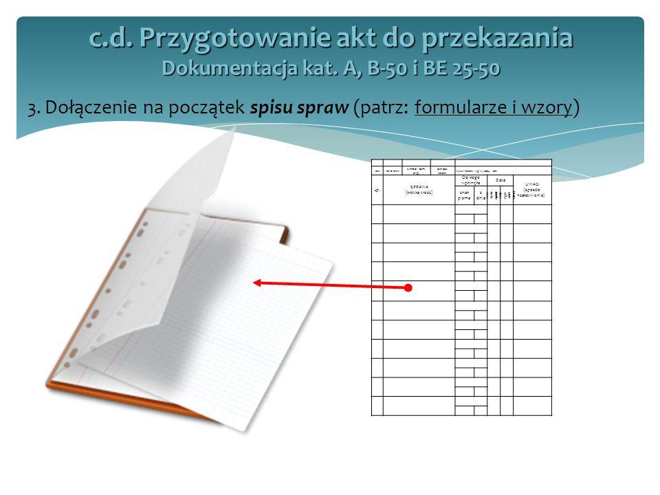 3. Dołączenie na początek spisu spraw (patrz: formularze i wzory) c.d. Przygotowanie akt do przekazania Dokumentacja kat. A, B-50 i BE 25-50 rokrefere