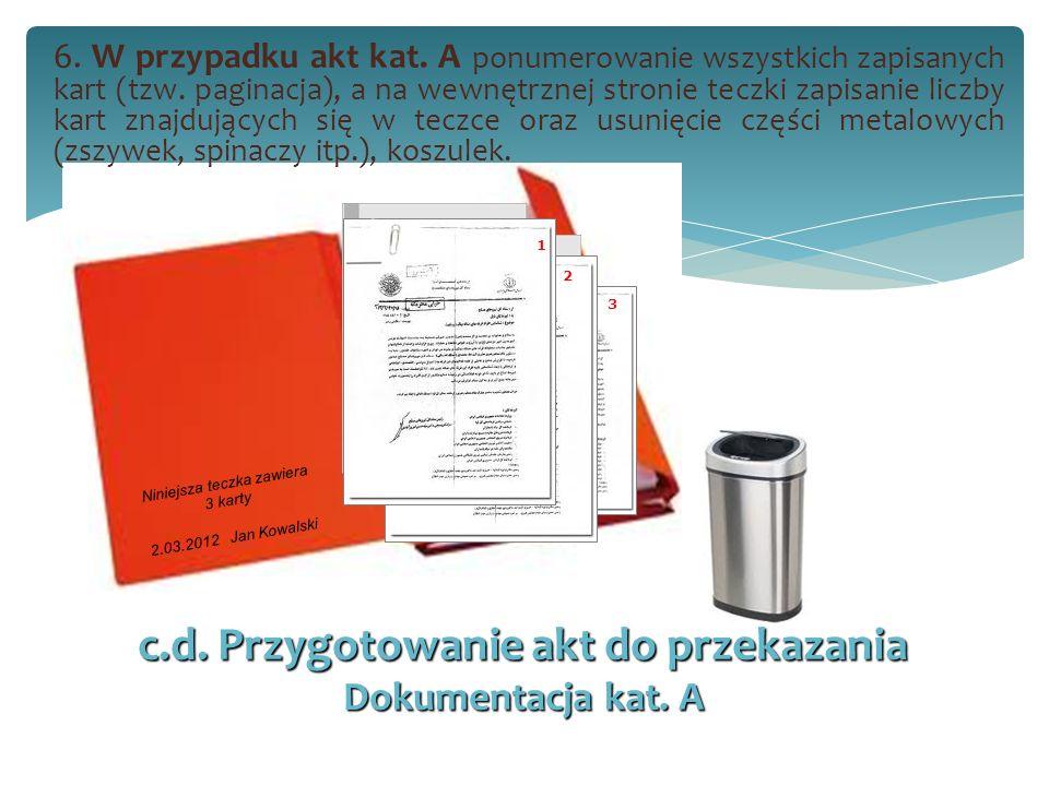 c.d. Przygotowanie akt do przekazania Dokumentacja kat. A 6. W przypadku akt kat. A ponumerowanie wszystkich zapisanych kart (tzw. paginacja), a na we