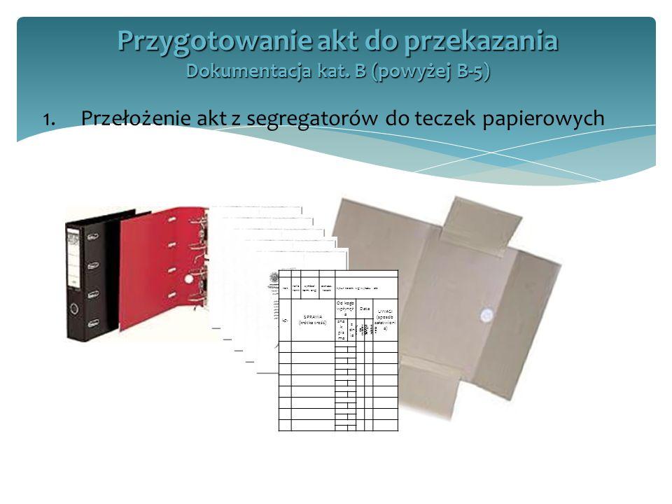 1.Przełożenie akt z segregatorów do teczek papierowych Przygotowanie akt do przekazania Dokumentacja kat. B (powyżej B-5) rok refe rent symbol kom. or