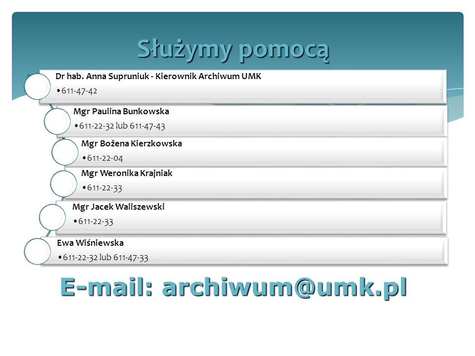 Dr hab. Anna Supruniuk - Kierownik Archiwum UMK 611-47-42 Mgr Paulina Bunkowska 611-22-32 lub 611-47-43 Mgr Bożena Kierzkowska 611-22-04 Mgr Weronika