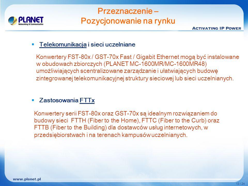 www.planet.pl 13 / 24 Telekomunikacja i sieci uczelniane Zastosowania FTTx Przeznaczenie – Pozycjonowanie na rynku Konwertery FST-80x / GST-70x Fast / Gigabit Ethernet mogą być instalowane w obudowach zbiorczych (PLANET MC-1600MR/MC-1600MR48) umożliwiających scentralizowane zarządzanie i ułatwiających budowę zintegrowanej telekomunikacyjnej struktury sieciowej lub sieci uczelnianych.