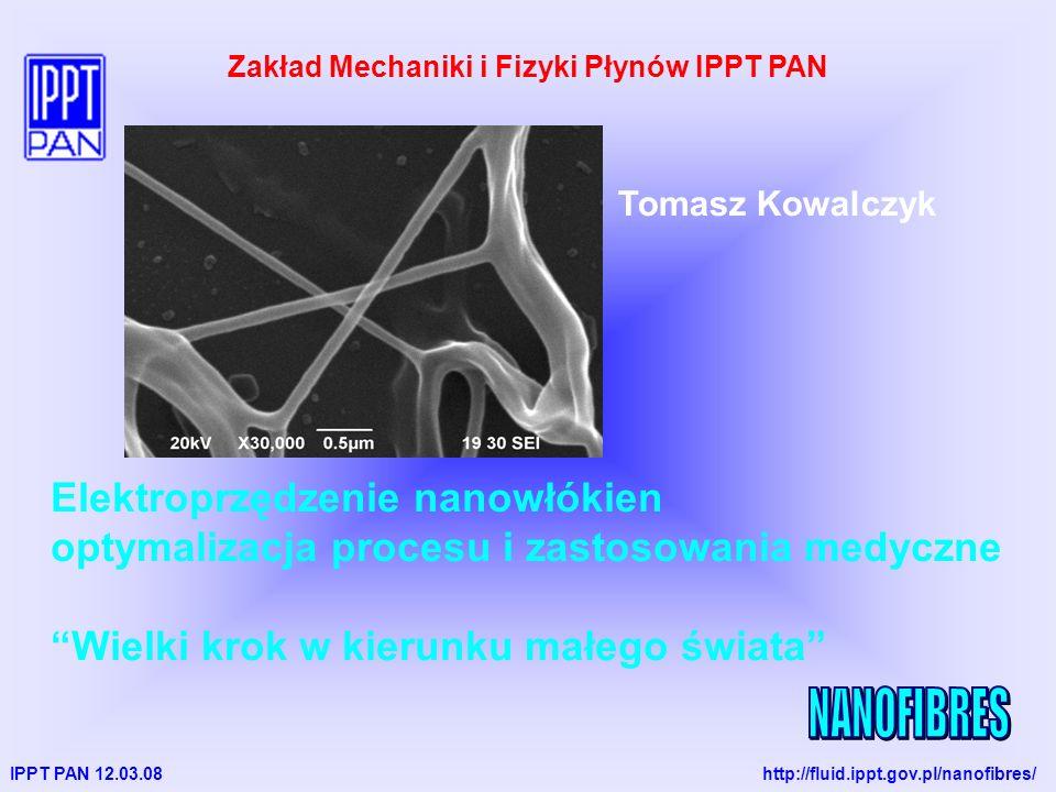 IPPT PAN 12.03.08 http://fluid.ippt.gov.pl/nanofibres/ Tomasz Kowalczyk Zakład Mechaniki i Fizyki Płynów IPPT PAN Elektroprzędzenie nanowłókien optymalizacja procesu i zastosowania medyczne Wielki krok w kierunku małego świata