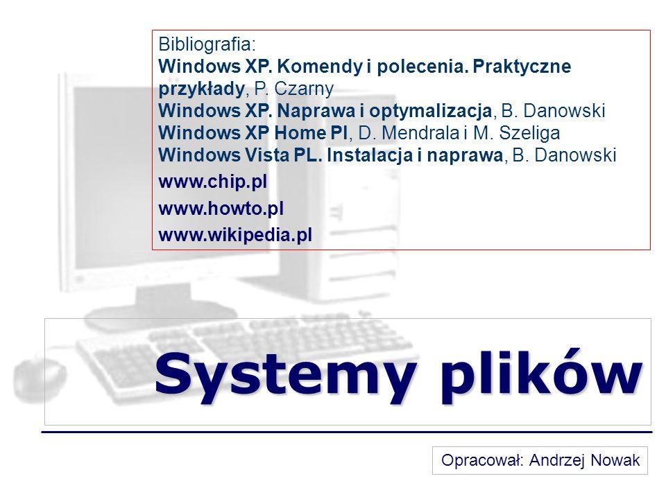 Systemy plików Bibliografia: Windows XP. Komendy i polecenia. Praktyczne przykłady, P. Czarny Windows XP. Naprawa i optymalizacja, B. Danowski Windows