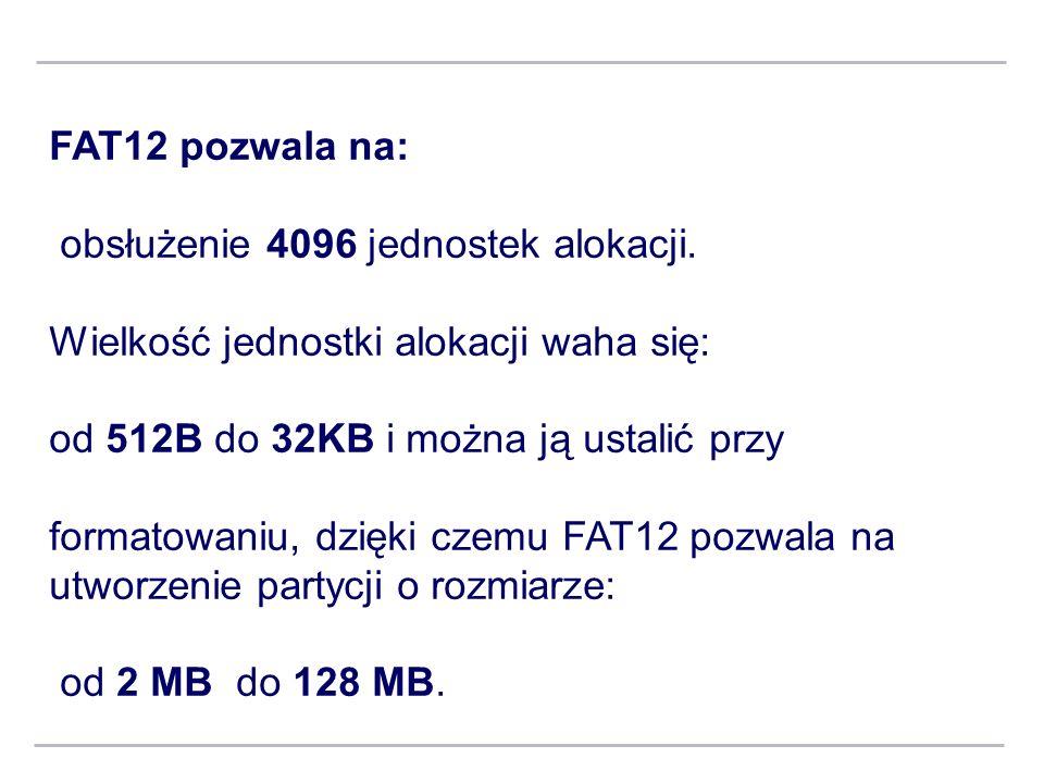 FAT12 pozwala na: obsłużenie 4096 jednostek alokacji. Wielkość jednostki alokacji waha się: od 512B do 32KB i można ją ustalić przy formatowaniu, dzię