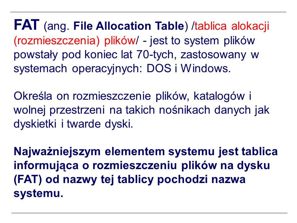 FAT (ang. File Allocation Table) /tablica alokacji (rozmieszczenia) plików/ - jest to system plików powstały pod koniec lat 70-tych, zastosowany w sys