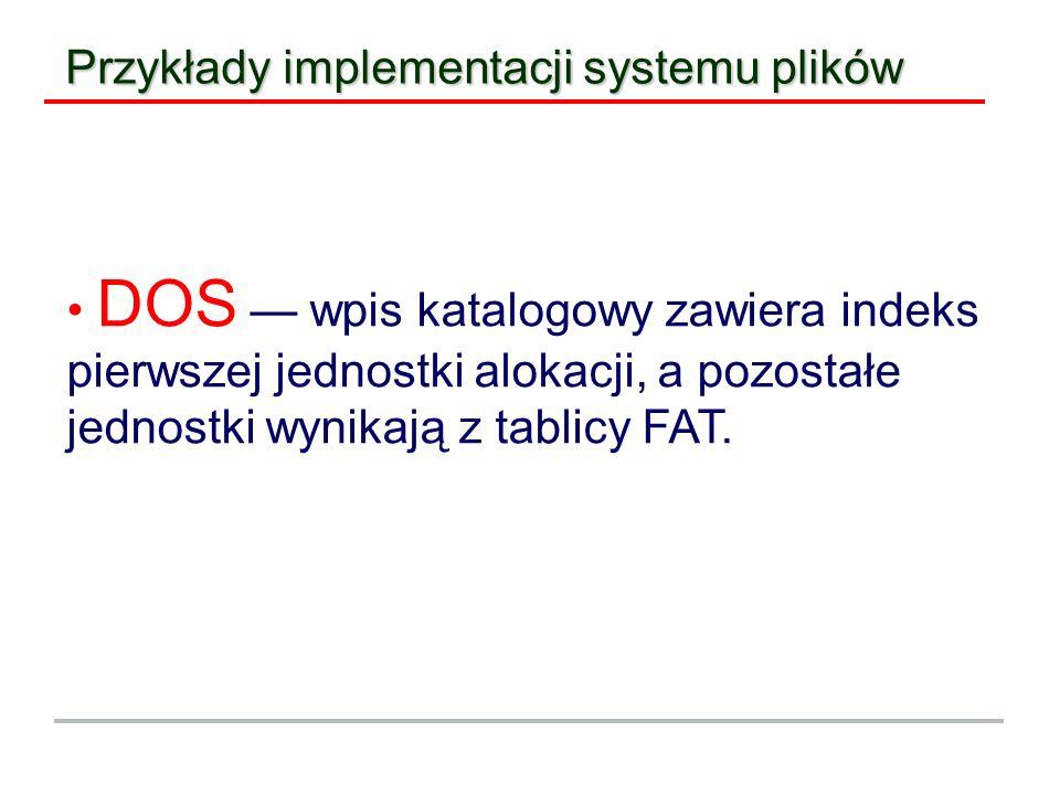 Przykłady implementacji systemu plików DOS wpis katalogowy zawiera indeks pierwszej jednostki alokacji, a pozostałe jednostki wynikają z tablicy FAT.