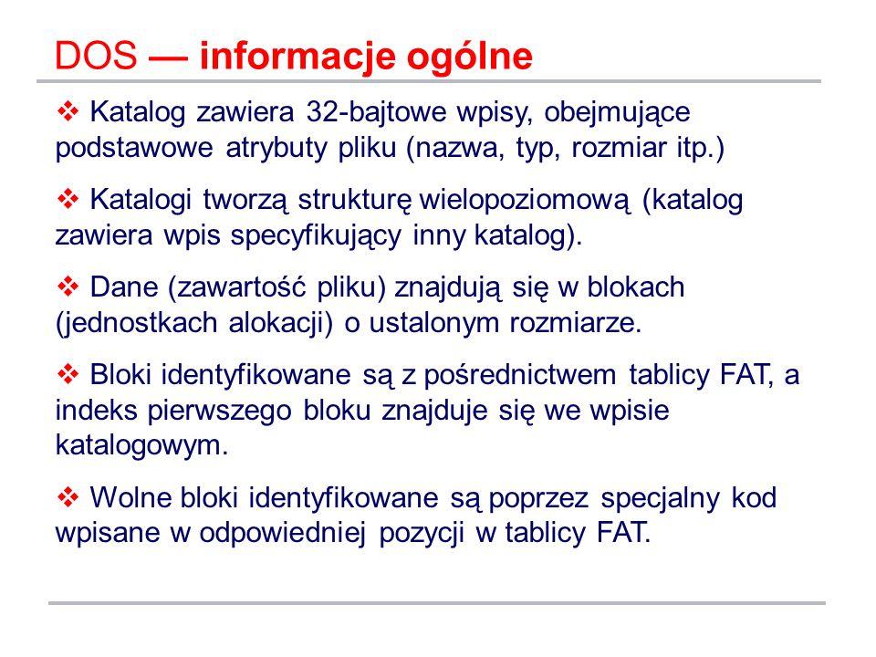 DOS informacje ogólne Katalog zawiera 32-bajtowe wpisy, obejmujące podstawowe atrybuty pliku (nazwa, typ, rozmiar itp.) Katalogi tworzą strukturę wiel