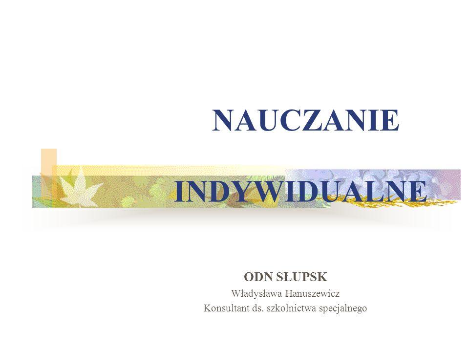 INDYWIDUALNE ODN SŁUPSK Władysława Hanuszewicz Konsultant ds. szkolnictwa specjalnego NAUCZANIE