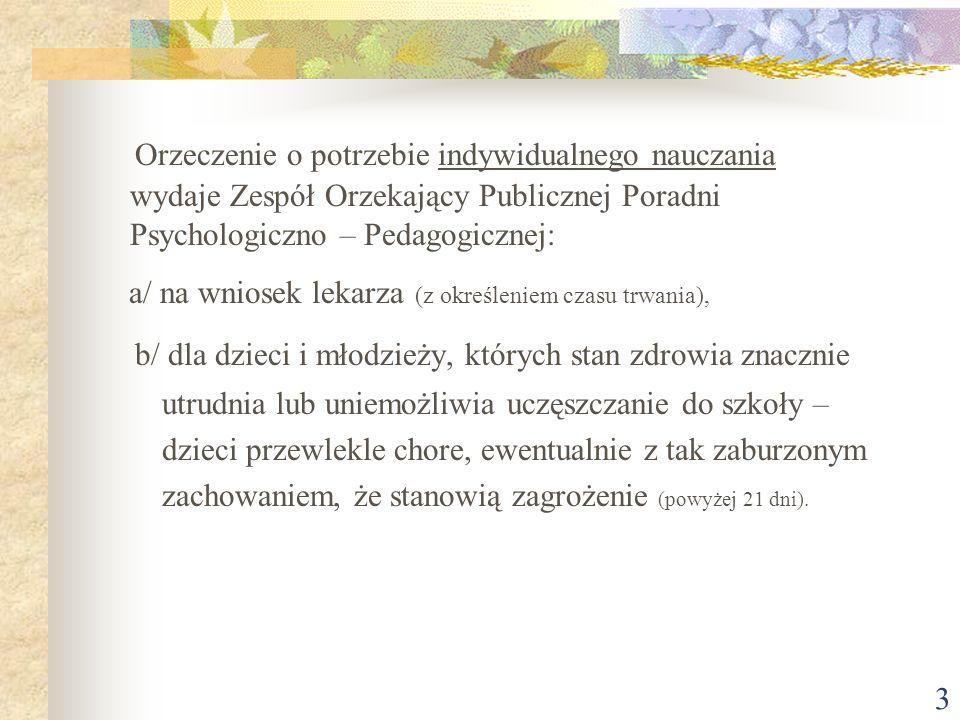 3 Orzeczenie o potrzebie indywidualnego nauczania wydaje Zespół Orzekający Publicznej Poradni Psychologiczno – Pedagogicznej: a/ na wniosek lekarza (z