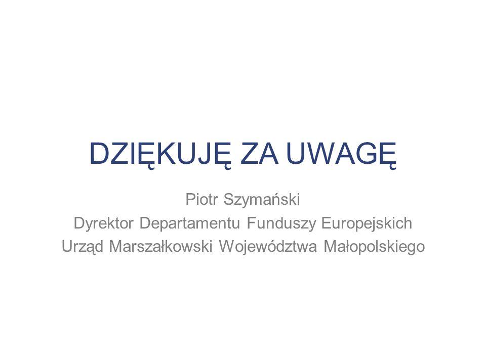 DZIĘKUJĘ ZA UWAGĘ Piotr Szymański Dyrektor Departamentu Funduszy Europejskich Urząd Marszałkowski Województwa Małopolskiego