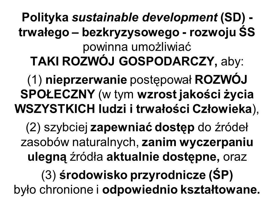 Polityka sustainable development (SD) - trwałego – bezkryzysowego - rozwoju ŚS powinna umożliwiać TAKI ROZWÓJ GOSPODARCZY, aby: (1) nieprzerwanie postępował ROZWÓJ SPOŁECZNY (w tym wzrost jakości życia WSZYSTKICH ludzi i trwałości Człowieka), (2) szybciej zapewniać dostęp do źródeł zasobów naturalnych, zanim wyczerpaniu ulegną źródła aktualnie dostępne, oraz (3) środowisko przyrodnicze (ŚP) było chronione i odpowiednio kształtowane.