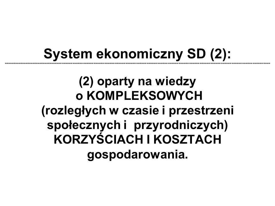 System ekonomiczny SD (2): ======================================================================================================================================================= (2) oparty na wiedzy o KOMPLEKSOWYCH (rozległych w czasie i przestrzeni społecznych i przyrodniczych) KORZYŚCIACH I KOSZTACH gospodarowania.