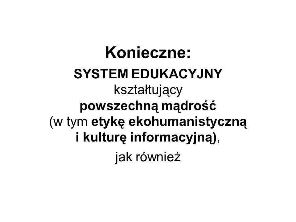 Konieczne: SYSTEM EDUKACYJNY kształtujący powszechną mądrość (w tym etykę ekohumanistyczną i kulturę informacyjną), jak również