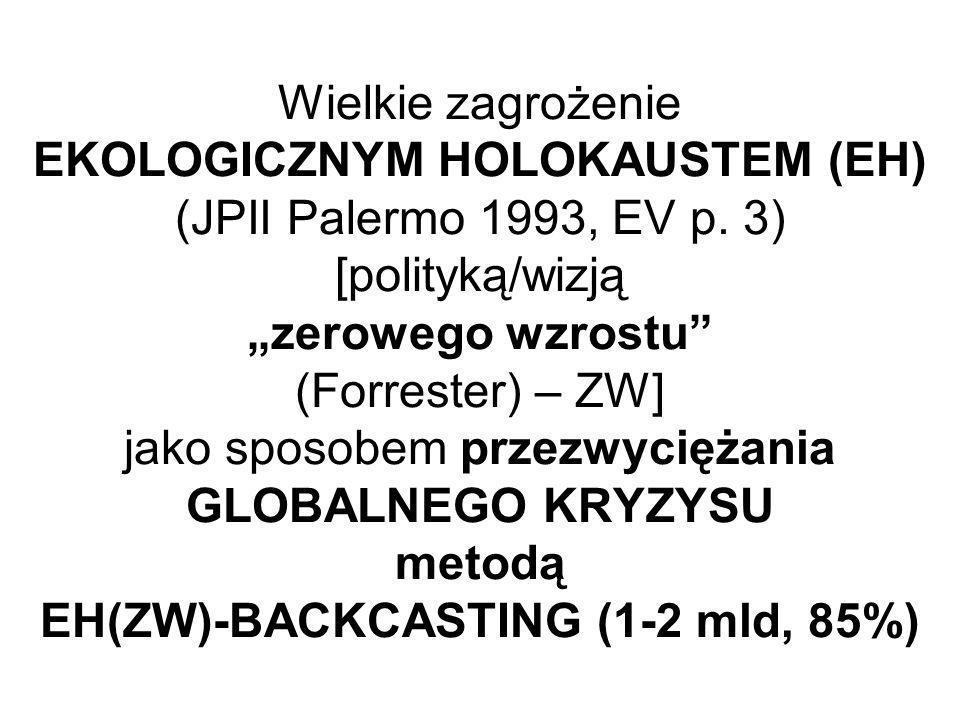 Wielkie zagrożenie EKOLOGICZNYM HOLOKAUSTEM (EH) (JPII Palermo 1993, EV p. 3) [polityką/wizją zerowego wzrostu (Forrester) – ZW] jako sposobem przezwy