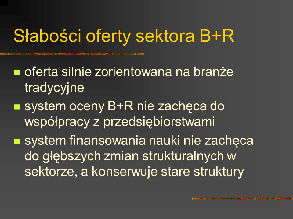 Słabości oferty sektora B+R oferta silnie zorientowana na branże tradycyjne system oceny B+R nie zachęca do współpracy z przedsiębiorstwami system finansowania nauki nie zachęca do głębszych zmian strukturalnych w sektorze, a konserwuje stare struktury