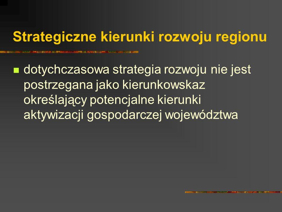 Strategiczne kierunki rozwoju regionu dotychczasowa strategia rozwoju nie jest postrzegana jako kierunkowskaz określający potencjalne kierunki aktywizacji gospodarczej województwa