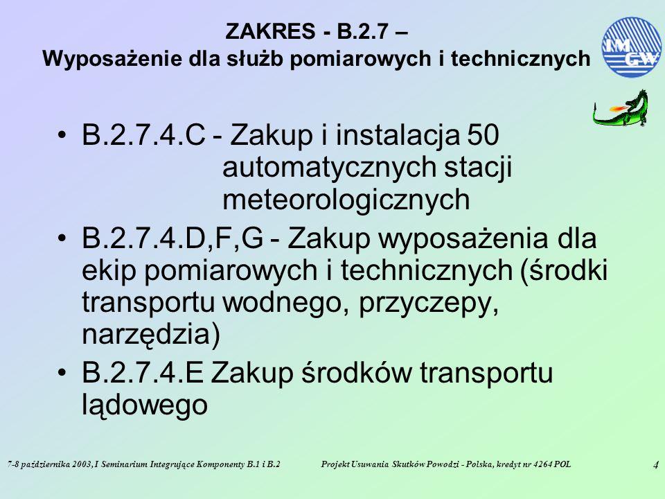 7-8 października 2003, I Seminarium Integrujące Komponenty B.1 i B.2Projekt Usuwania Skutków Powodzi - Polska, kredyt nr 4264 POL 4 ZAKRES - B.2.7 – Wyposażenie dla służb pomiarowych i technicznych B.2.7.4.C - Zakup i instalacja 50 automatycznych stacji meteorologicznych B.2.7.4.D,F,G - Zakup wyposażenia dla ekip pomiarowych i technicznych (środki transportu wodnego, przyczepy, narzędzia) B.2.7.4.E Zakup środków transportu lądowego