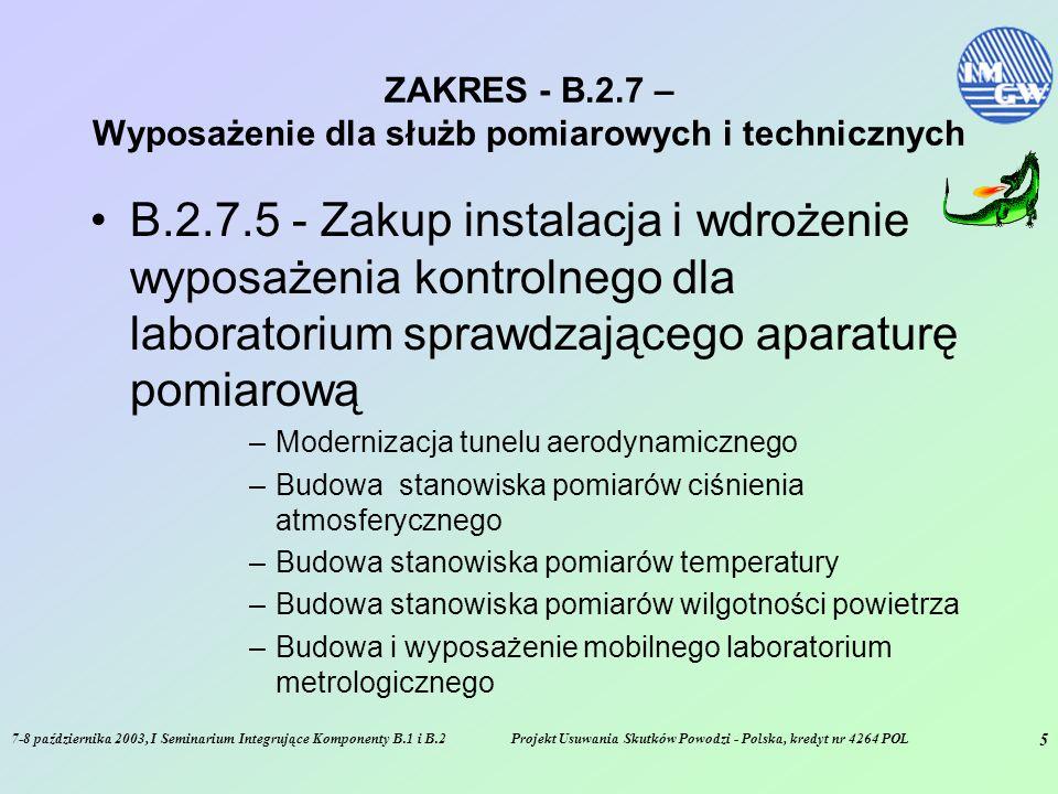 7-8 października 2003, I Seminarium Integrujące Komponenty B.1 i B.2Projekt Usuwania Skutków Powodzi - Polska, kredyt nr 4264 POL 5 ZAKRES - B.2.7 – Wyposażenie dla służb pomiarowych i technicznych B.2.7.5 - Zakup instalacja i wdrożenie wyposażenia kontrolnego dla laboratorium sprawdzającego aparaturę pomiarową –Modernizacja tunelu aerodynamicznego –Budowa stanowiska pomiarów ciśnienia atmosferycznego –Budowa stanowiska pomiarów temperatury –Budowa stanowiska pomiarów wilgotności powietrza –Budowa i wyposażenie mobilnego laboratorium metrologicznego