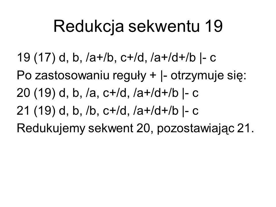 Redukcja sekwentu 19 19 (17) d, b, /a+/b, c+/d, /a+/d+/b |- c Po zastosowaniu reguły + |- otrzymuje się: 20 (19) d, b, /a, c+/d, /a+/d+/b |- c 21 (19) d, b, /b, c+/d, /a+/d+/b |- c Redukujemy sekwent 20, pozostawiając 21.