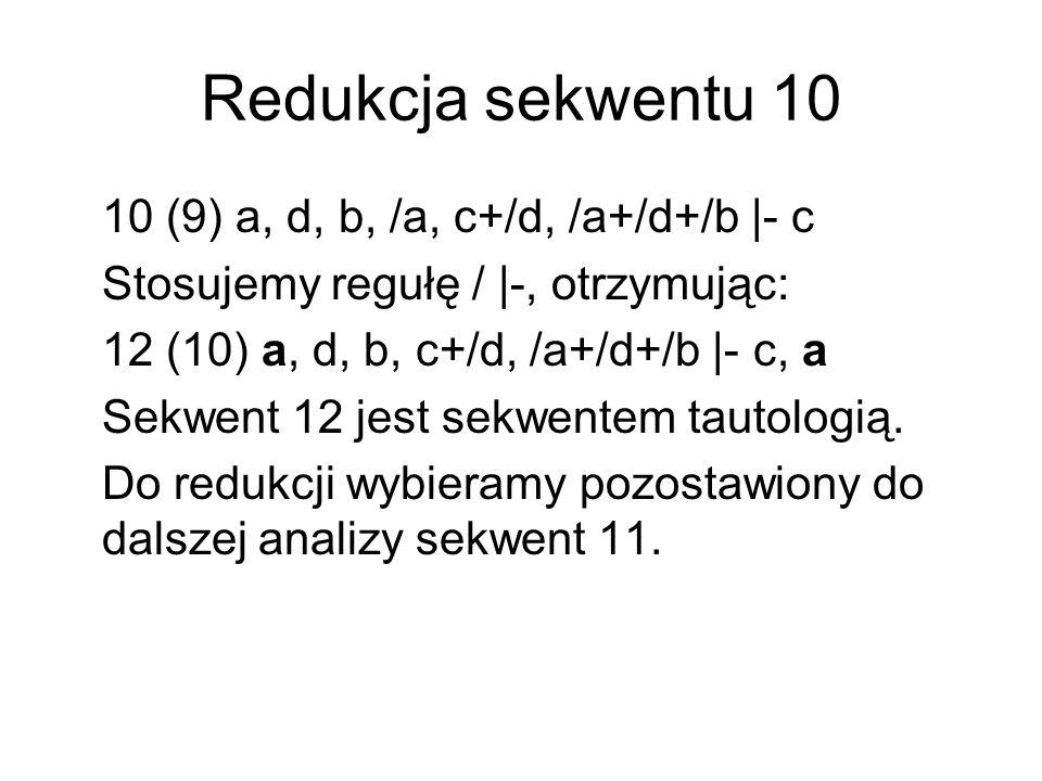 Redukcja sekwentu 11 11 (9) a, d, b, /b, c+/d, /a+/d+/b |- c Stosujemy regułę / |-, otrzymując: 13 (11) a, d, b, c+/d, /a+/d+/b |- c, b Sekwent 13 jest sekwentem tautologią.