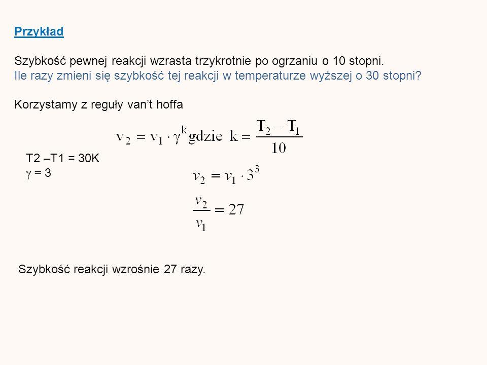 Przykład Szybkość pewnej reakcji wzrasta trzykrotnie po ogrzaniu o 10 stopni.