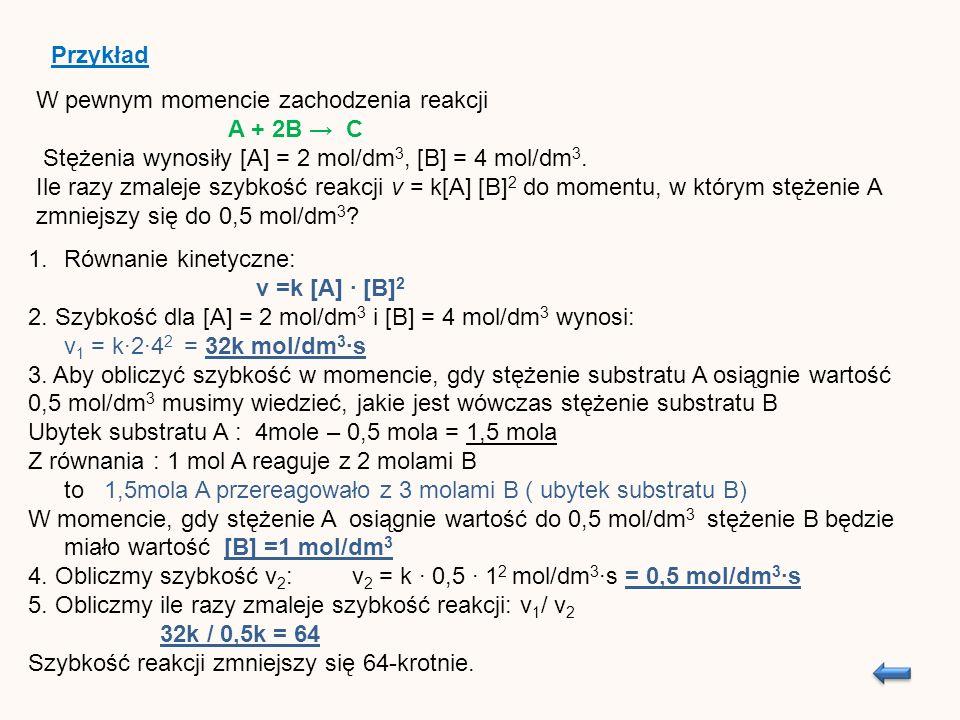 W pewnym momencie zachodzenia reakcji A + 2B C Stężenia wynosiły [A] = 2 mol/dm 3, [B] = 4 mol/dm 3.