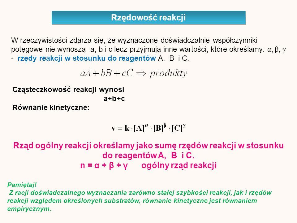 Rzędowość reakcji W rzeczywistości zdarza się, że wyznaczone doświadczalnie współczynniki potęgowe nie wynoszą a, b i c lecz przyjmują inne wartości, które określamy: α, β, γ - rzędy reakcji w stosunku do reagentów A, B i C.