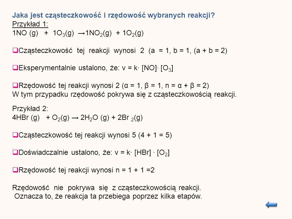Przykład 2: 4HBr (g) + O 2 (g) 2H 2 O (g) + 2Br 2 (g) Cząsteczkowość tej reakcji wynosi 5 (4 + 1 = 5) Doświadczalnie ustalono, że: v = k [HBr] [O 2 ] Rzędowość tej reakcji wynosi n = 1 + 1 =2 Rzędowość nie pokrywa się z cząsteczkowością reakcji.