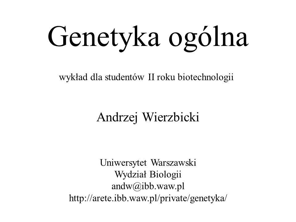 Genetyka ogólna wykład dla studentów II roku biotechnologii Andrzej Wierzbicki Uniwersytet Warszawski Wydział Biologii andw@ibb.waw.pl http://arete.ibb.waw.pl/private/genetyka/