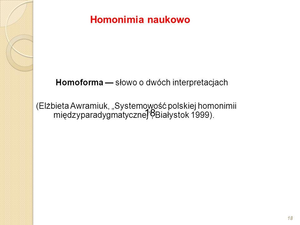 Homoforma słowo o dwóch interpretacjach (Elżbieta Awramiuk, Systemowość polskiej homonimii międzyparadygmatycznej, Białystok 1999). 18 Homonimia nauko