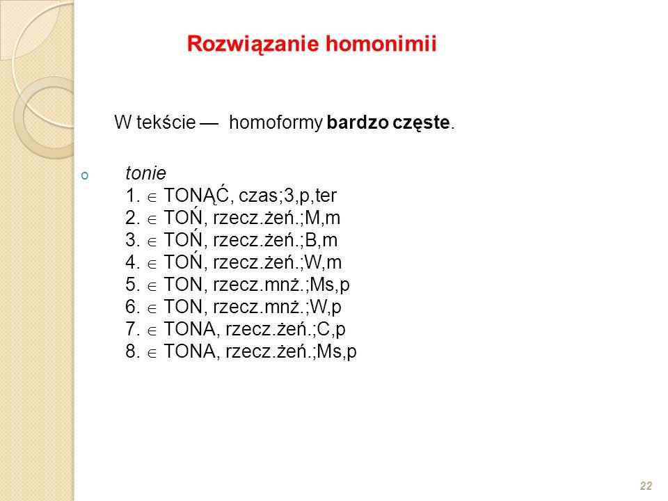 W tekście homoformy bardzo częste. o tonie 1. TONĄĆ, czas;3,p,ter 2. TOŃ, rzecz.żeń.;M,m 3. TOŃ, rzecz.żeń.;B,m 4. TOŃ, rzecz.żeń.;W,m 5. TON, rzecz.m