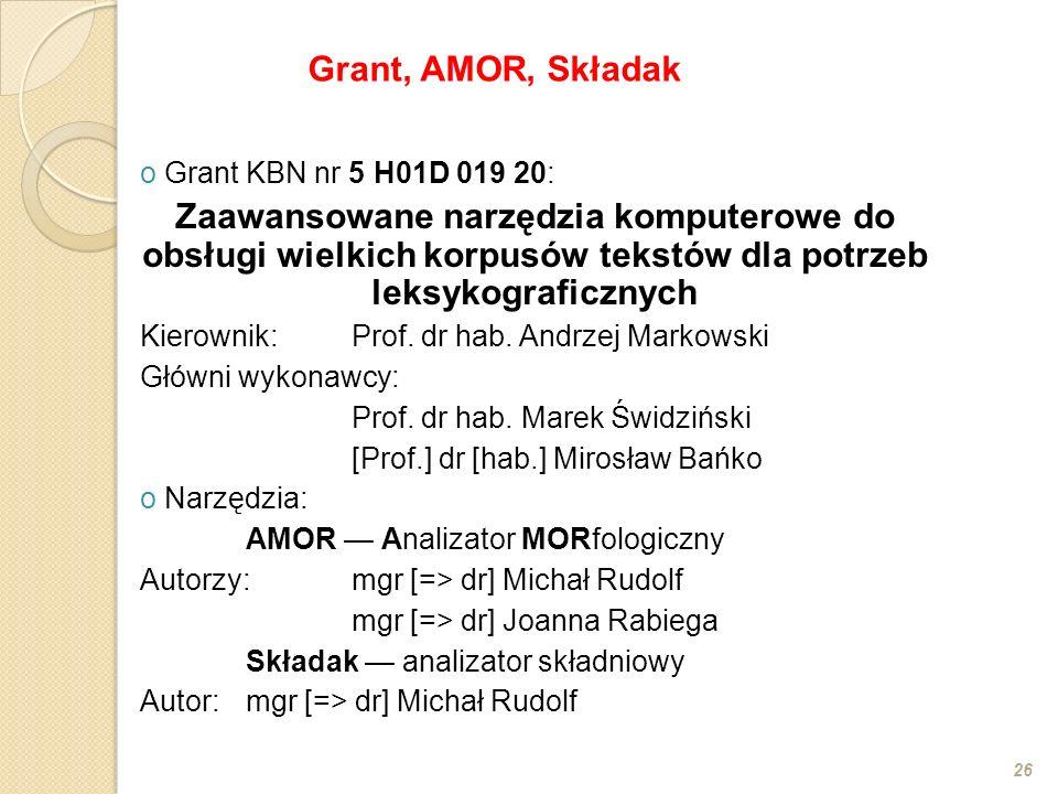 o Grant KBN nr 5 H01D 019 20: Zaawansowane narzędzia komputerowe do obsługi wielkich korpusów tekstów dla potrzeb leksykograficznych Kierownik:Prof. d