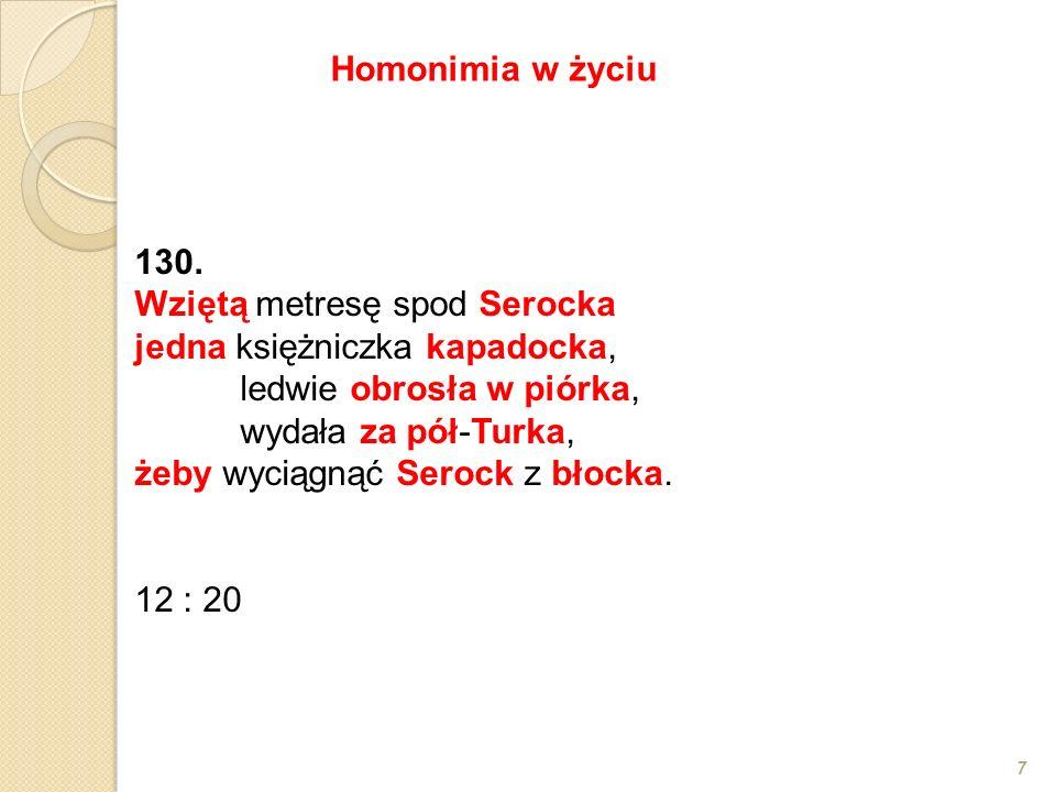 130. Wziętą metresę spod Serocka jedna księżniczka kapadocka, ledwie obrosła w piórka, wydała za pół-Turka, żeby wyciągnąć Serock z błocka. 12 : 20 7