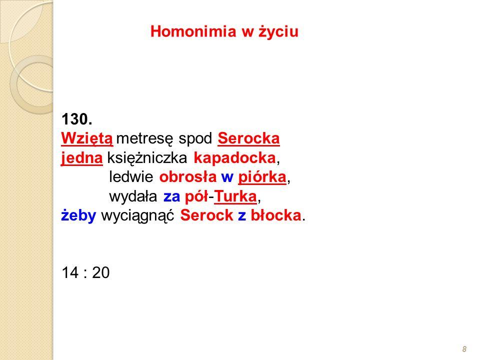 130. Wziętą metresę spod Serocka jedna księżniczka kapadocka, ledwie obrosła w piórka, wydała za pół-Turka, żeby wyciągnąć Serock z błocka. 14 : 20 8