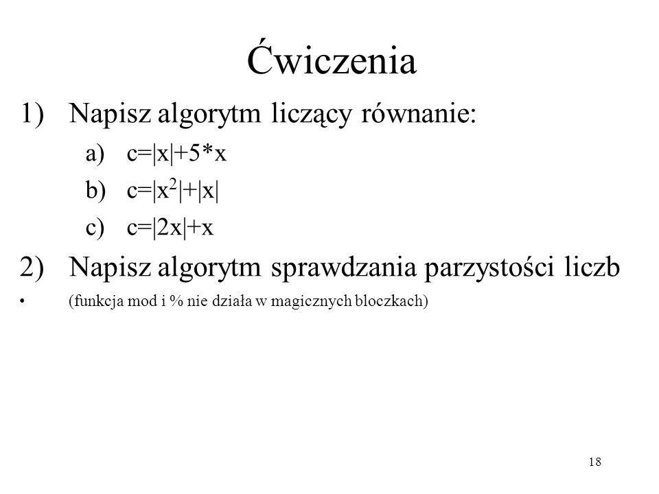 18 1)Napisz algorytm liczący równanie: a)c=|x|+5*x b)c=|x 2 |+|x| c)c=|2x|+x 2)Napisz algorytm sprawdzania parzystości liczb (funkcja mod i % nie dzia