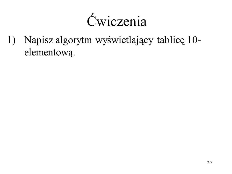 29 1)Napisz algorytm wyświetlający tablicę 10- elementową. Ćwiczenia