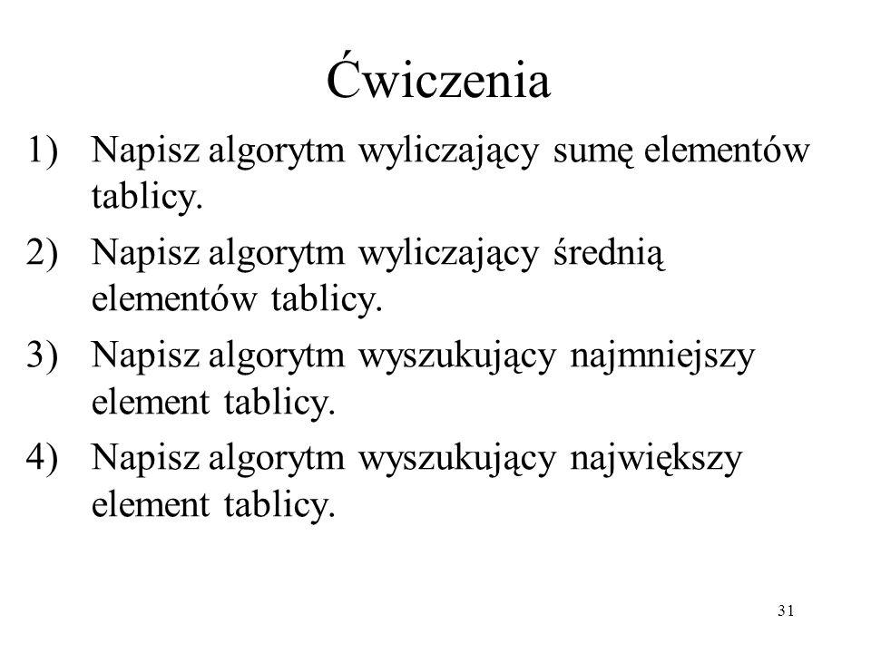 31 1)Napisz algorytm wyliczający sumę elementów tablicy. 2)Napisz algorytm wyliczający średnią elementów tablicy. 3)Napisz algorytm wyszukujący najmni