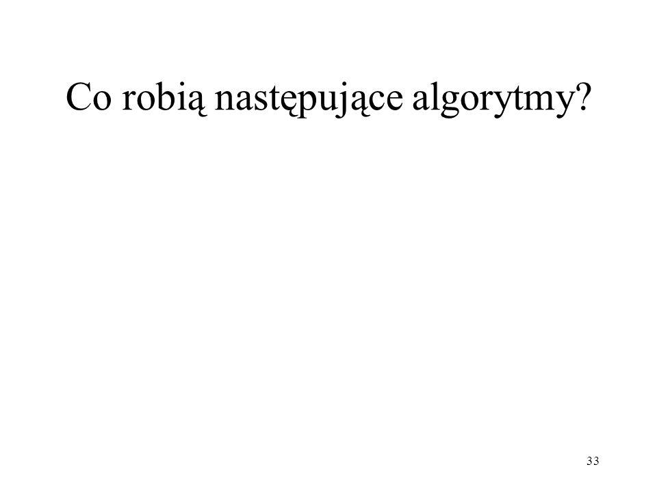 33 Co robią następujące algorytmy?
