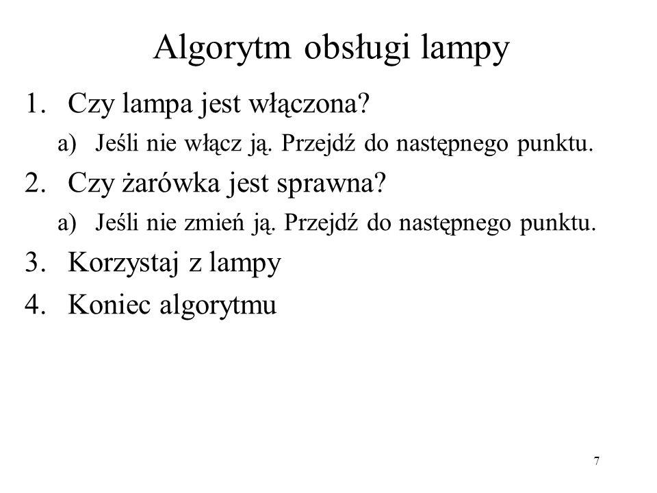 7 Algorytm obsługi lampy 1.Czy lampa jest włączona? a)Jeśli nie włącz ją. Przejdź do następnego punktu. 2.Czy żarówka jest sprawna? a)Jeśli nie zmień