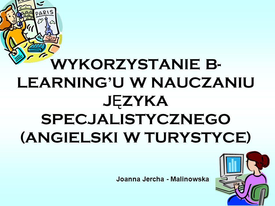 WYKORZYSTANIE B- LEARNINGU W NAUCZANIU J Ę ZYKA SPECJALISTYCZNEGO (ANGIELSKI W TURYSTYCE) Joanna Jercha - Malinowska
