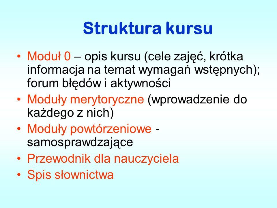 Struktura kursu Moduł 0 – opis kursu (cele zajęć, krótka informacja na temat wymagań wstępnych); forum błędów i aktywności Moduły merytoryczne (wprowa