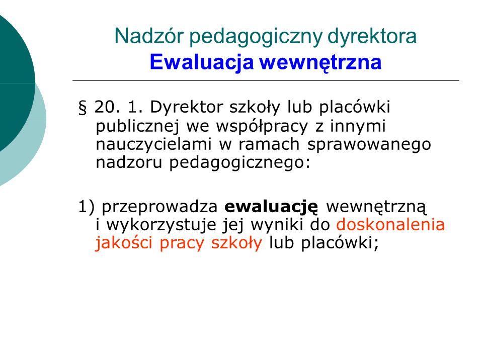 Nadzór pedagogiczny dyrektora Ewaluacja wewnętrzna § 20. 1. Dyrektor szkoły lub placówki publicznej we współpracy z innymi nauczycielami w ramach spra