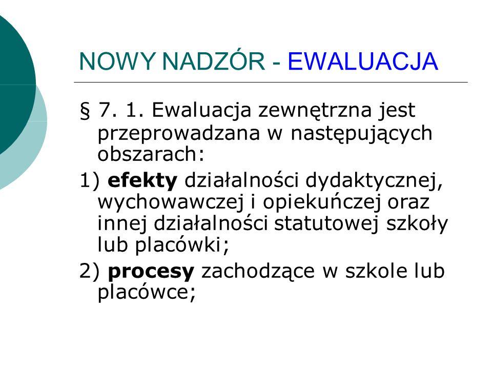 NOWY NADZÓR - EWALUACJA § 7. 1. Ewaluacja zewnętrzna jest przeprowadzana w następujących obszarach: 1) efekty działalności dydaktycznej, wychowawczej
