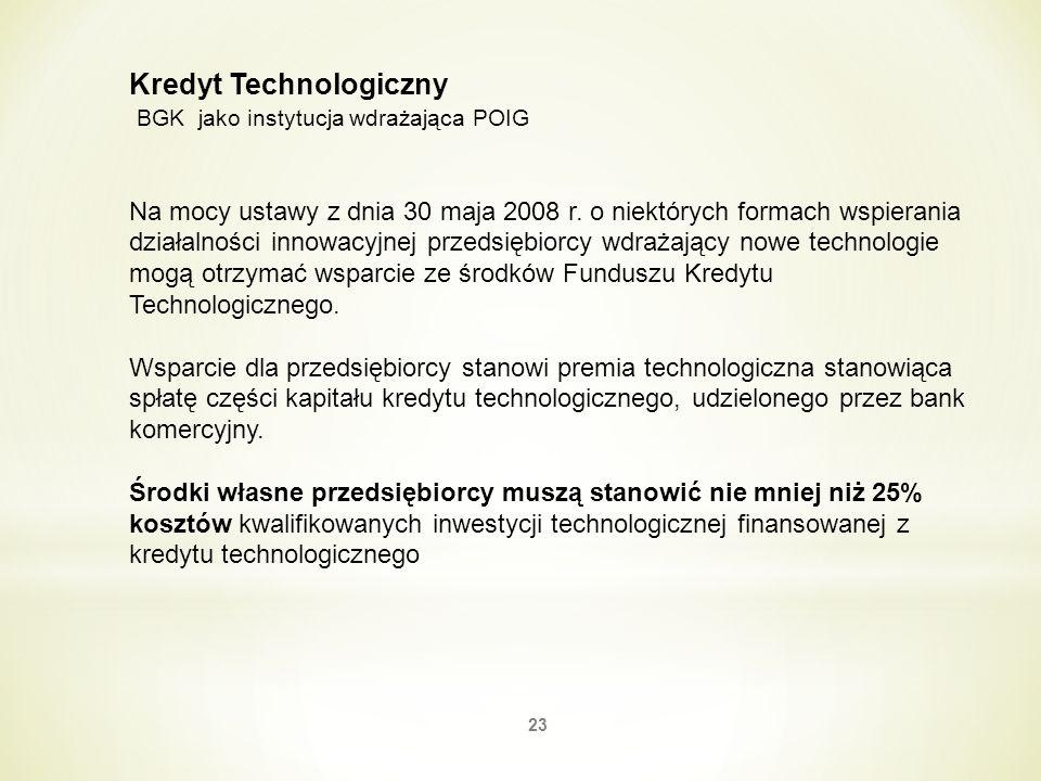 23 Kredyt Technologiczny BGK jako instytucja wdrażająca POIG Na mocy ustawy z dnia 30 maja 2008 r. o niektórych formach wspierania działalności innowa