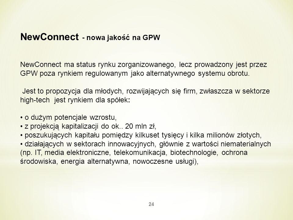 24 NewConnect - nowa jakość na GPW NewConnect ma status rynku zorganizowanego, lecz prowadzony jest przez GPW poza rynkiem regulowanym jako alternatyw