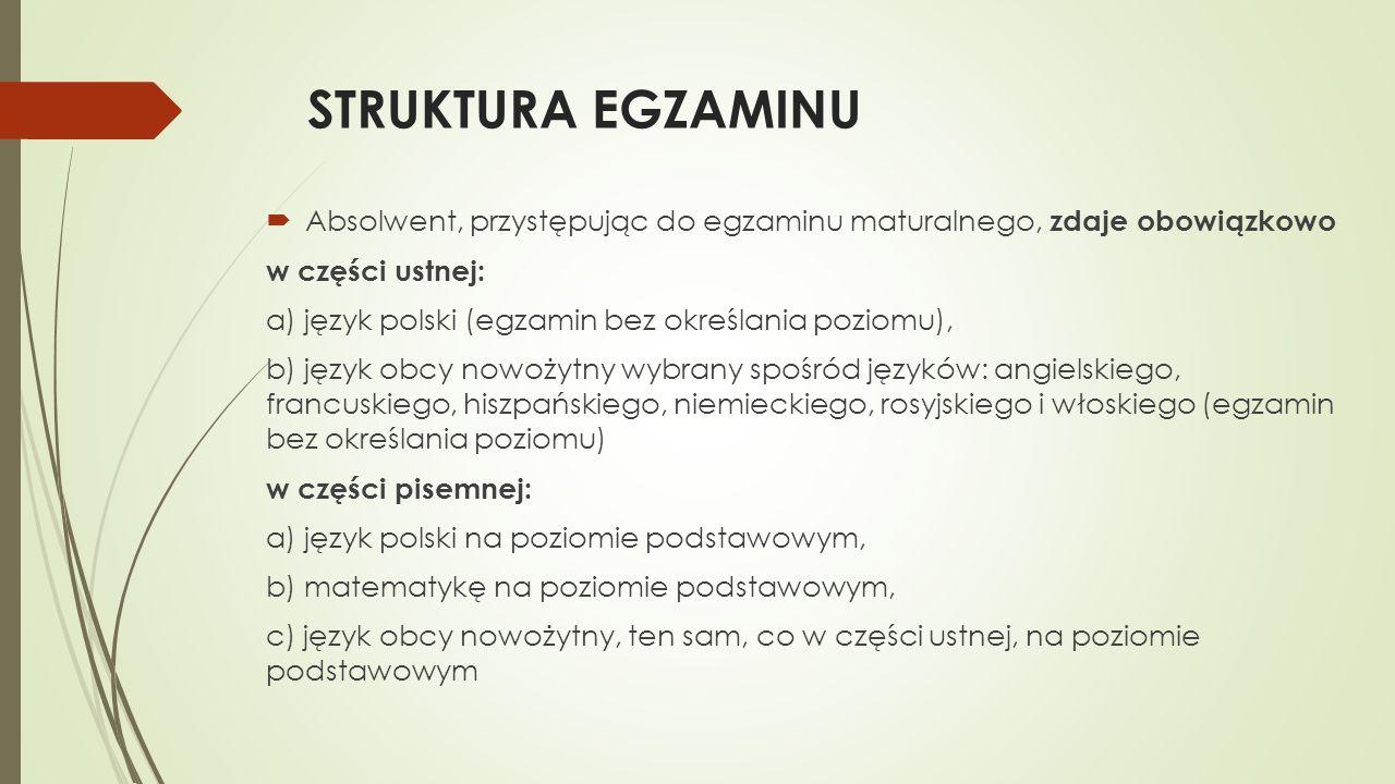 STRUKTURA EGZAMINU Absolwent, przystępując do egzaminu maturalnego, zdaje obowiązkowo w części ustnej: a) język polski (egzamin bez określania poziomu