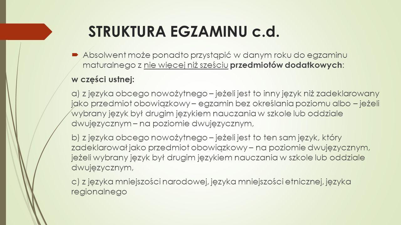 STRUKTURA EGZAMINU c.d. Absolwent może ponadto przystąpić w danym roku do egzaminu maturalnego z nie więcej niż sześciu przedmiotów dodatkowych : w cz