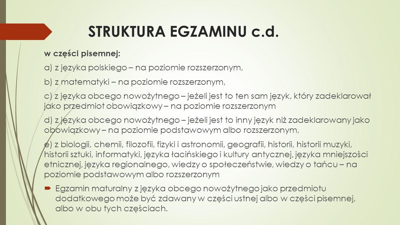 STRUKTURA EGZAMINU c.d. w części pisemnej: a) z języka polskiego – na poziomie rozszerzonym, b) z matematyki – na poziomie rozszerzonym, c) z języka o