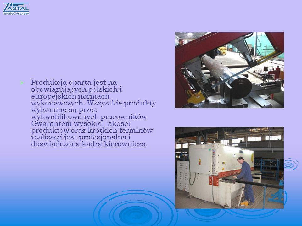 Produkcja oparta jest na obowiązujących polskich i europejskich normach wykonawczych. Wszystkie produkty wykonane są przez wykwalifikowanych pracownik