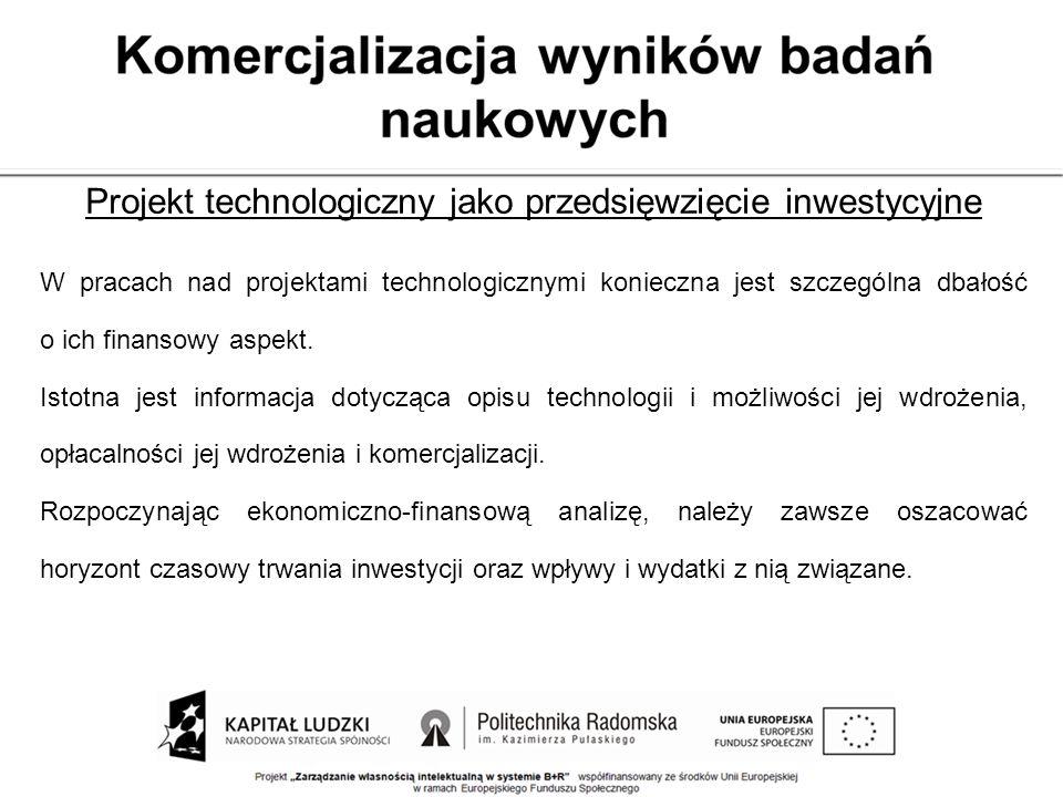 Projekt technologiczny jako przedsięwzięcie inwestycyjne W pracach nad projektami technologicznymi konieczna jest szczególna dbałość o ich finansowy a